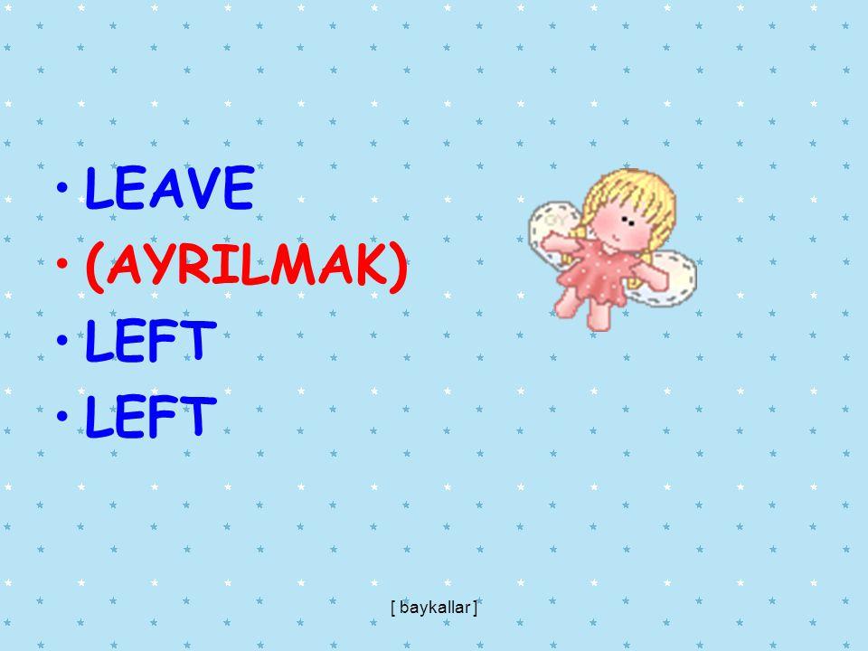 LEAVE (AYRILMAK) LEFT [ baykallar ]